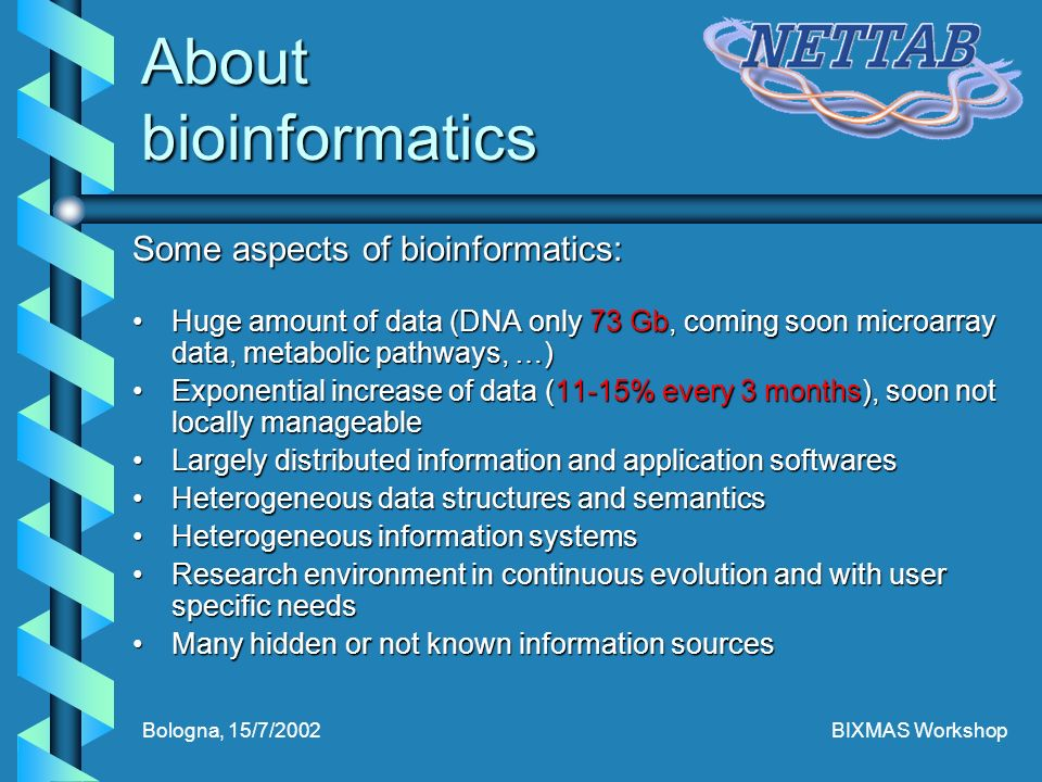 Bologna, 15/7/2002BIXMAS Workshop About bioinformatics Some aspects of bioinformatics: Huge amount of data (DNA only 73 Gb, coming soon microarray data, metabolic pathways, …)Huge amount of data (DNA only 73 Gb, coming soon microarray data, metabolic pathways, …) Exponential increase of data (11-15% every 3 months), soon not locally manageableExponential increase of data (11-15% every 3 months), soon not locally manageable Largely distributed information and application softwaresLargely distributed information and application softwares Heterogeneous data structures and semanticsHeterogeneous data structures and semantics Heterogeneous information systemsHeterogeneous information systems Research environment in continuous evolution and with user specific needsResearch environment in continuous evolution and with user specific needs Many hidden or not known information sourcesMany hidden or not known information sources