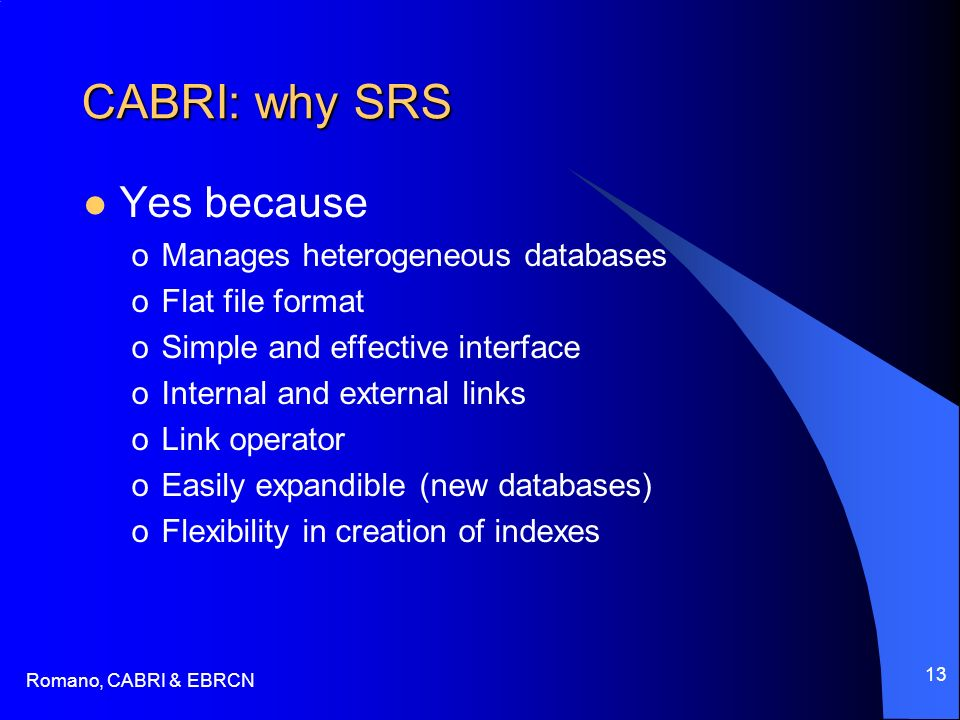 Romano, CABRI & EBRCN 13 CABRI: why SRS Yes because oManages heterogeneous databases oFlat file format oSimple and effective interface oInternal and e