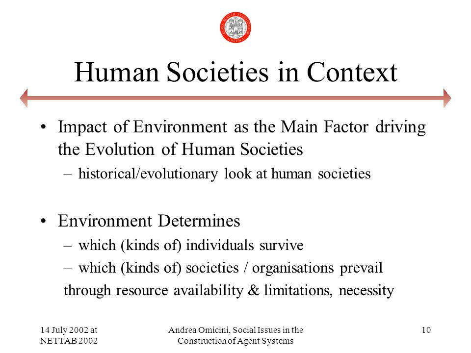 14 July 2002 at NETTAB 2002 Andrea Omicini, Social Issues in the Construction of Agent Systems 10 Human Societies in Context Impact of Environment as the Main Factor driving the Evolution of Human Societies –historical/evolutionary look at human societies Environment Determines –which (kinds of) individuals survive –which (kinds of) societies / organisations prevail through resource availability & limitations, necessity