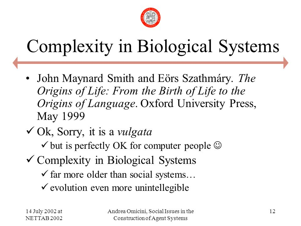 14 July 2002 at NETTAB 2002 Andrea Omicini, Social Issues in the Construction of Agent Systems 12 Complexity in Biological Systems John Maynard Smith and Eörs Szathmáry.