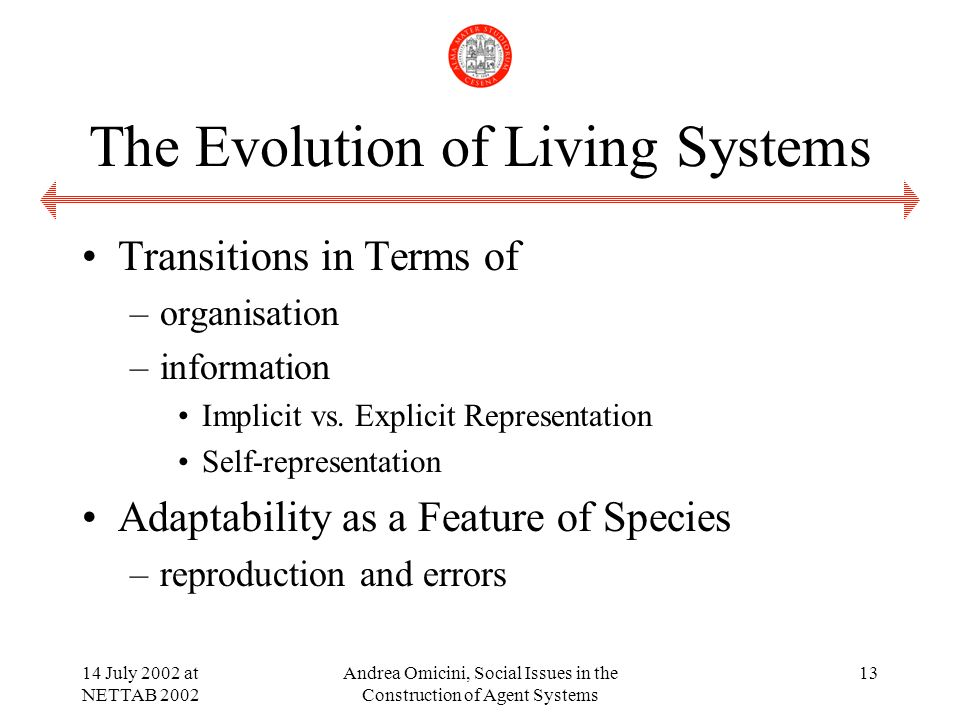 14 July 2002 at NETTAB 2002 Andrea Omicini, Social Issues in the Construction of Agent Systems 13 The Evolution of Living Systems Transitions in Terms of –organisation –information Implicit vs.