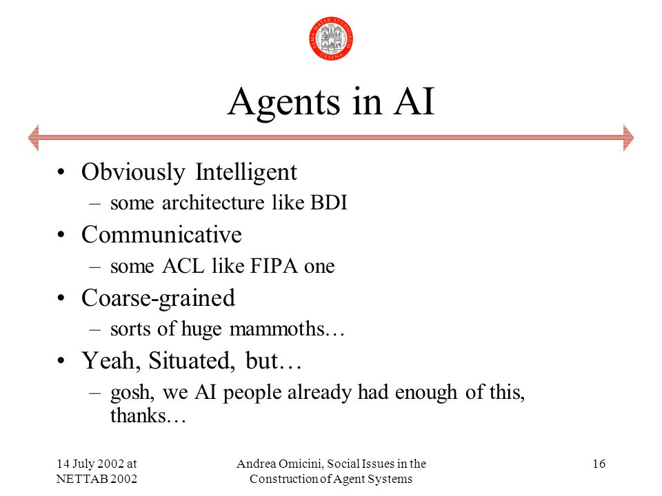 14 July 2002 at NETTAB 2002 Andrea Omicini, Social Issues in the Construction of Agent Systems 16 Agents in AI Obviously Intelligent –some architecture like BDI Communicative –some ACL like FIPA one Coarse-grained –sorts of huge mammoths… Yeah, Situated, but… –gosh, we AI people already had enough of this, thanks…
