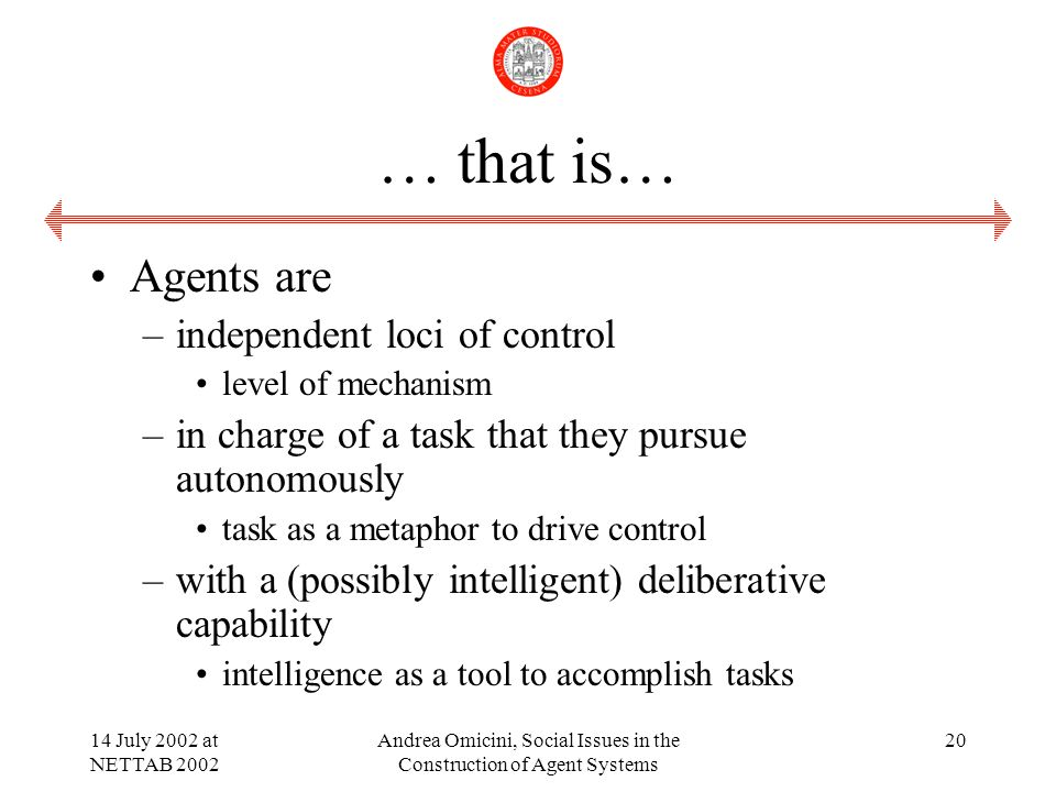 14 July 2002 at NETTAB 2002 Andrea Omicini, Social Issues in the Construction of Agent Systems 20 … that is… Agents are –independent loci of control level of mechanism –in charge of a task that they pursue autonomously task as a metaphor to drive control –with a (possibly intelligent) deliberative capability intelligence as a tool to accomplish tasks