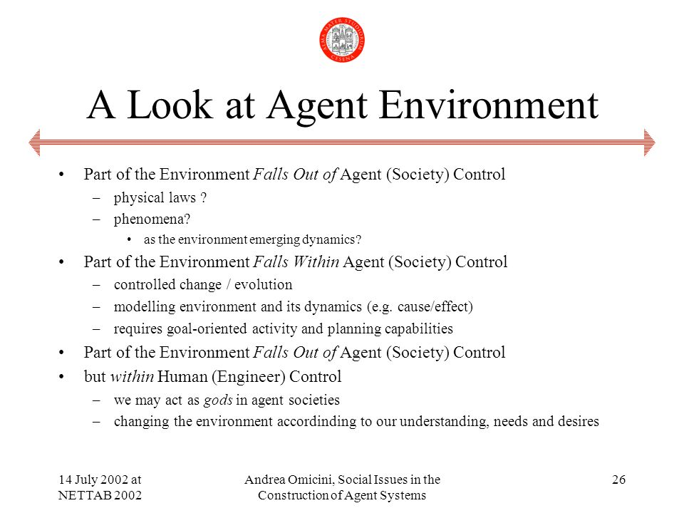 14 July 2002 at NETTAB 2002 Andrea Omicini, Social Issues in the Construction of Agent Systems 26 A Look at Agent Environment Part of the Environment Falls Out of Agent (Society) Control –physical laws .