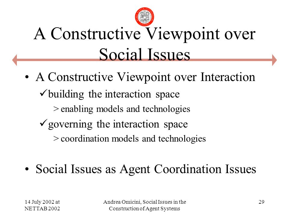 14 July 2002 at NETTAB 2002 Andrea Omicini, Social Issues in the Construction of Agent Systems 29 A Constructive Viewpoint over Social Issues A Constructive Viewpoint over Interaction building the interaction space >enabling models and technologies governing the interaction space >coordination models and technologies Social Issues as Agent Coordination Issues