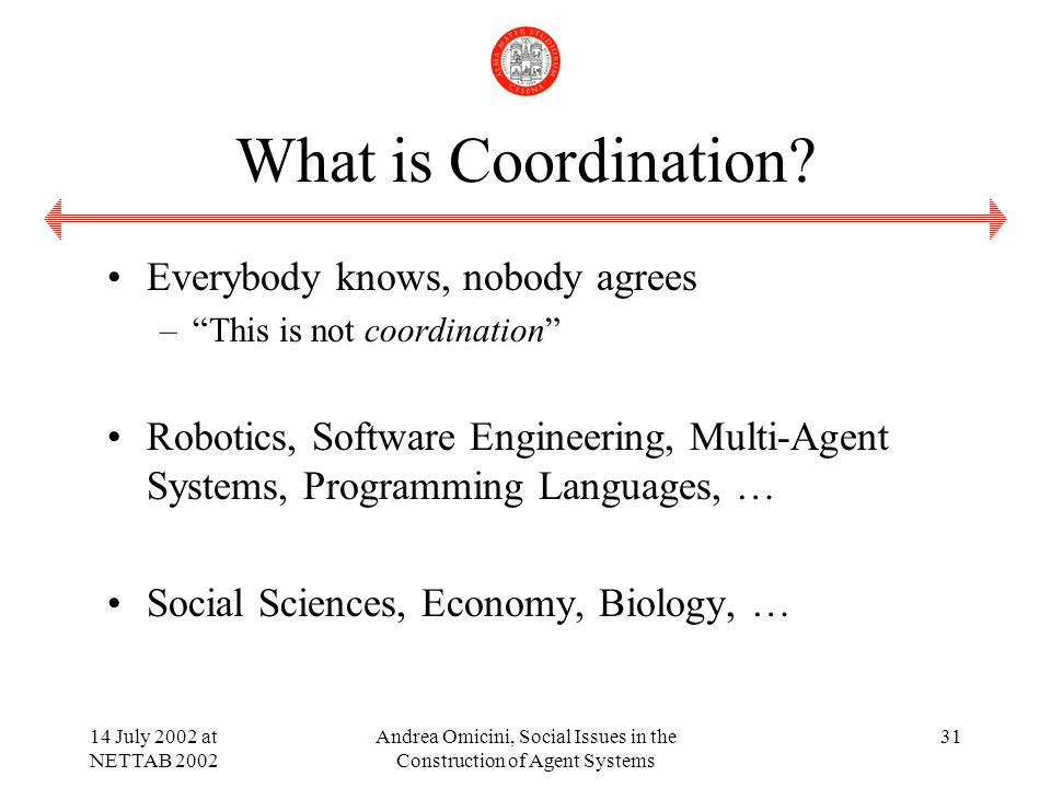 14 July 2002 at NETTAB 2002 Andrea Omicini, Social Issues in the Construction of Agent Systems 31 What is Coordination.