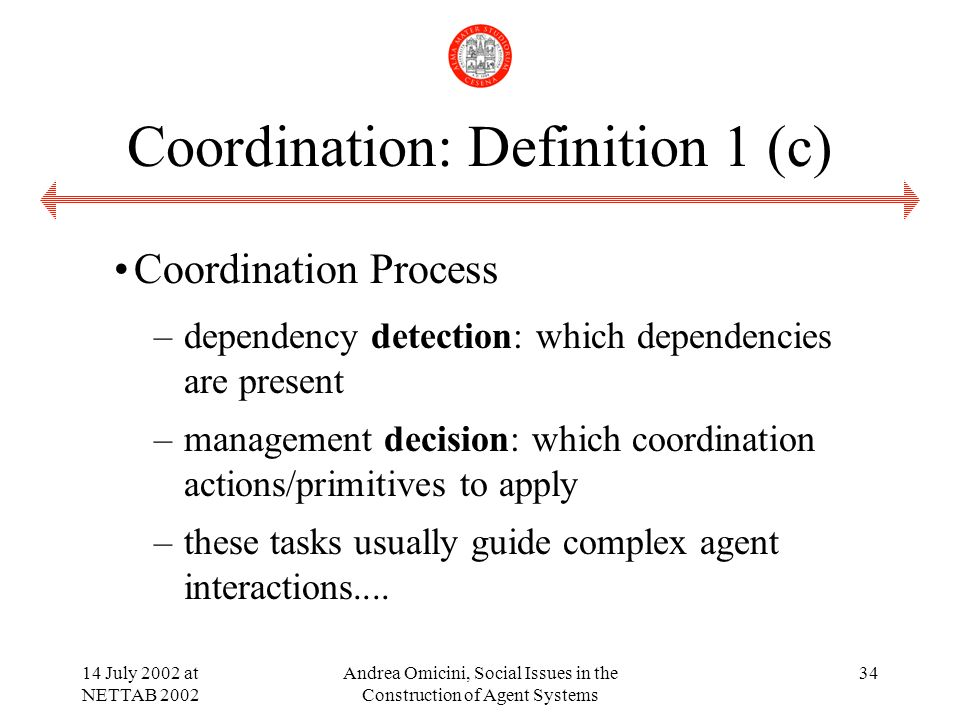 14 July 2002 at NETTAB 2002 Andrea Omicini, Social Issues in the Construction of Agent Systems 34 Coordination: Definition 1 (c) Coordination Process –dependency detection: which dependencies are present –management decision: which coordination actions/primitives to apply –these tasks usually guide complex agent interactions....