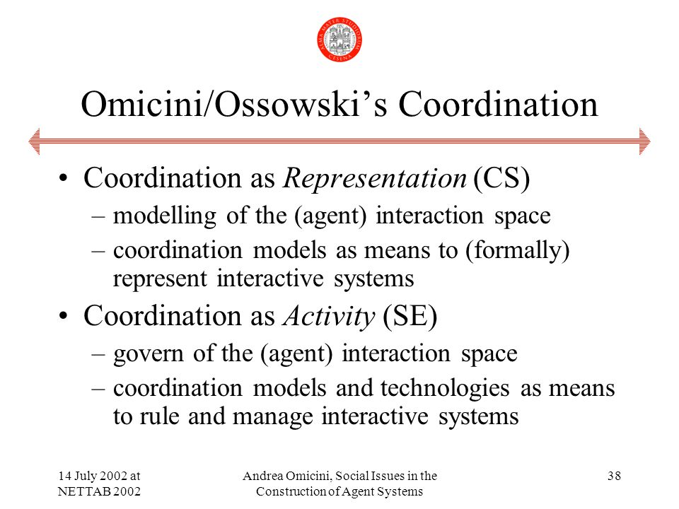 14 July 2002 at NETTAB 2002 Andrea Omicini, Social Issues in the Construction of Agent Systems 38 Omicini/Ossowskis Coordination Coordination as Representation (CS) –modelling of the (agent) interaction space –coordination models as means to (formally) represent interactive systems Coordination as Activity (SE) –govern of the (agent) interaction space –coordination models and technologies as means to rule and manage interactive systems
