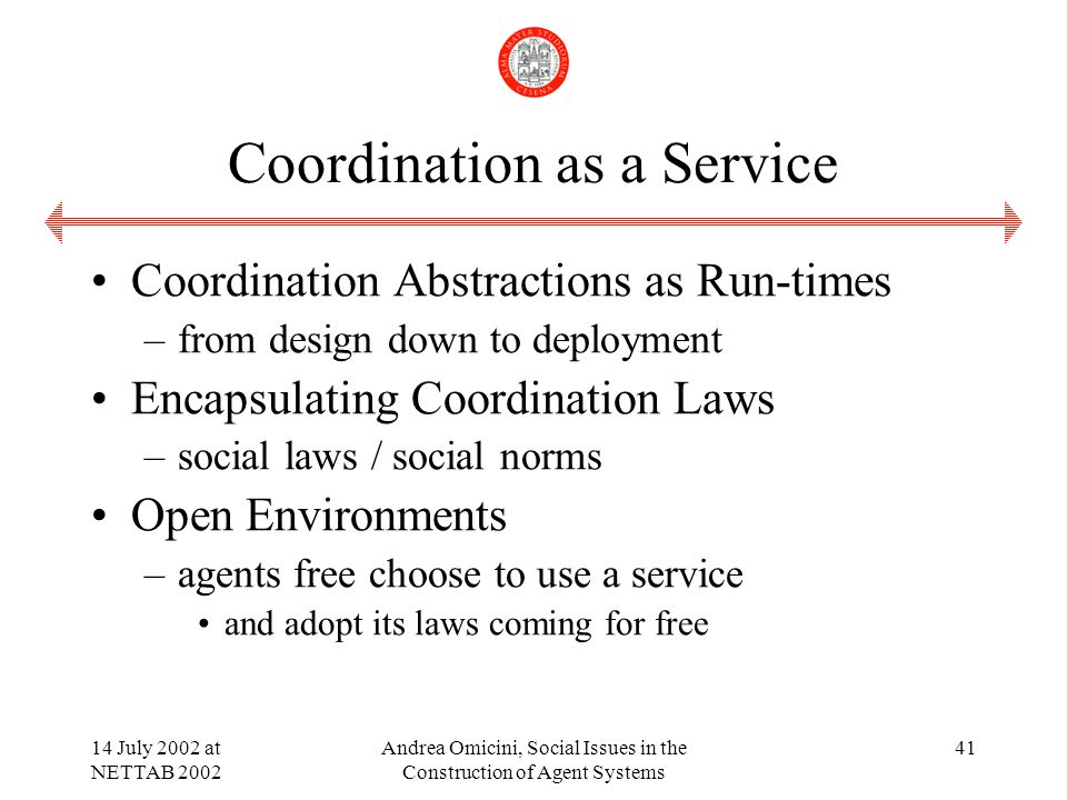 14 July 2002 at NETTAB 2002 Andrea Omicini, Social Issues in the Construction of Agent Systems 41 Coordination as a Service Coordination Abstractions as Run-times –from design down to deployment Encapsulating Coordination Laws –social laws / social norms Open Environments –agents free choose to use a service and adopt its laws coming for free