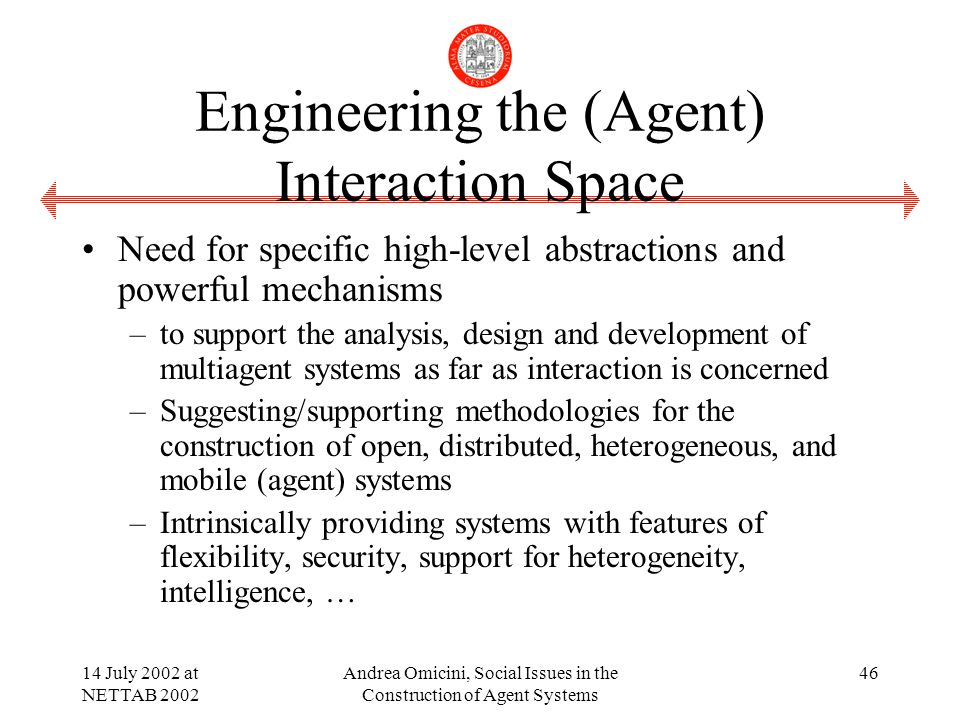 14 July 2002 at NETTAB 2002 Andrea Omicini, Social Issues in the Construction of Agent Systems 46 Engineering the (Agent) Interaction Space Need for specific high-level abstractions and powerful mechanisms –to support the analysis, design and development of multiagent systems as far as interaction is concerned –Suggesting/supporting methodologies for the construction of open, distributed, heterogeneous, and mobile (agent) systems –Intrinsically providing systems with features of flexibility, security, support for heterogeneity, intelligence, …