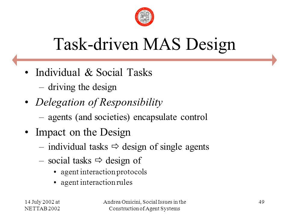 14 July 2002 at NETTAB 2002 Andrea Omicini, Social Issues in the Construction of Agent Systems 49 Task-driven MAS Design Individual & Social Tasks –driving the design Delegation of Responsibility –agents (and societies) encapsulate control Impact on the Design –individual tasks design of single agents –social tasks design of agent interaction protocols agent interaction rules