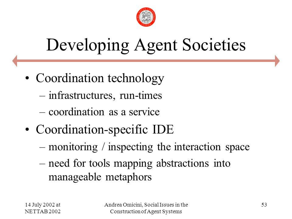 14 July 2002 at NETTAB 2002 Andrea Omicini, Social Issues in the Construction of Agent Systems 53 Developing Agent Societies Coordination technology –infrastructures, run-times –coordination as a service Coordination-specific IDE –monitoring / inspecting the interaction space –need for tools mapping abstractions into manageable metaphors