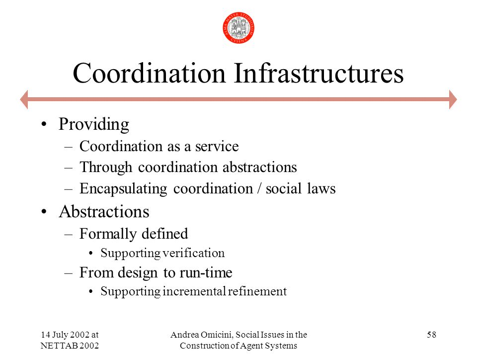14 July 2002 at NETTAB 2002 Andrea Omicini, Social Issues in the Construction of Agent Systems 58 Coordination Infrastructures Providing –Coordination as a service –Through coordination abstractions –Encapsulating coordination / social laws Abstractions –Formally defined Supporting verification –From design to run-time Supporting incremental refinement