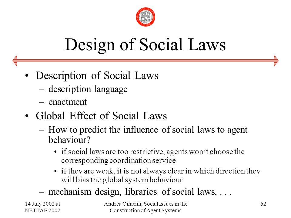 14 July 2002 at NETTAB 2002 Andrea Omicini, Social Issues in the Construction of Agent Systems 62 Design of Social Laws Description of Social Laws –description language –enactment Global Effect of Social Laws –How to predict the influence of social laws to agent behaviour.