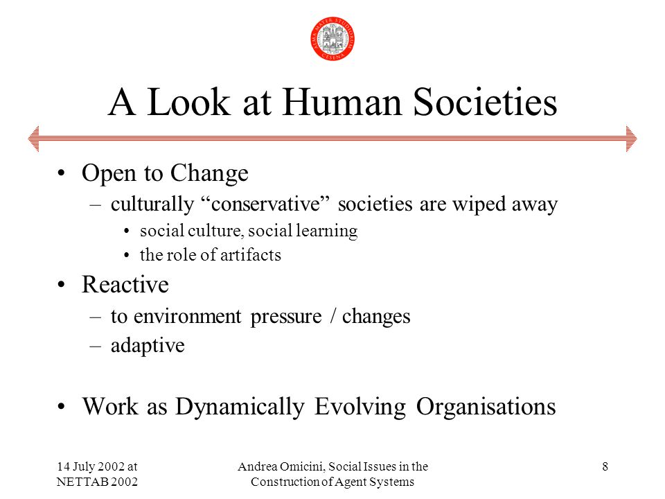14 July 2002 at NETTAB 2002 Andrea Omicini, Social Issues in the Construction of Agent Systems 8 A Look at Human Societies Open to Change –culturally conservative societies are wiped away social culture, social learning the role of artifacts Reactive –to environment pressure / changes –adaptive Work as Dynamically Evolving Organisations