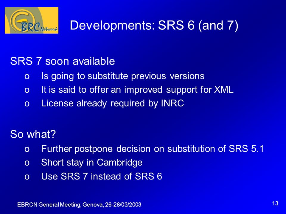 EBRCN General Meeting, Genova, 26-28/03/2003 13 Developments: SRS 6 (and 7) SRS 7 soon available oIs going to substitute previous versions oIt is said to offer an improved support for XML oLicense already required by INRC So what.