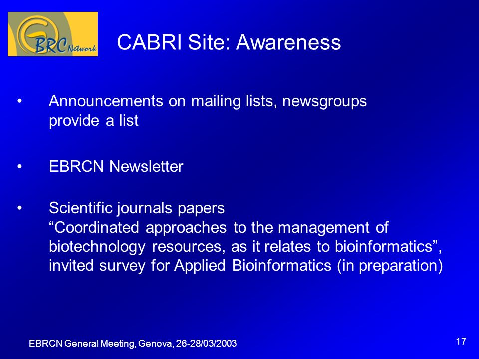EBRCN General Meeting, Genova, 26-28/03/2003 17 CABRI Site: Awareness Announcements on mailing lists, newsgroups provide a list EBRCN Newsletter Scientific journals papers Coordinated approaches to the management of biotechnology resources, as it relates to bioinformatics, invited survey for Applied Bioinformatics (in preparation)