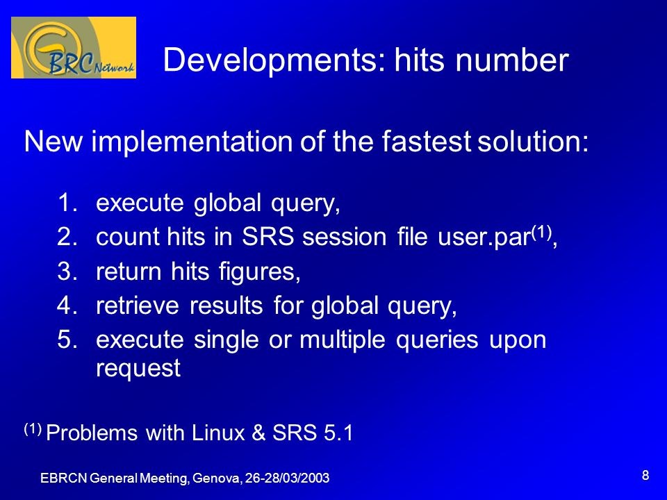 EBRCN General Meeting, Genova, 26-28/03/2003 8 Developments: hits number New implementation of the fastest solution: 1.execute global query, 2.count hits in SRS session file user.par (1), 3.return hits figures, 4.retrieve results for global query, 5.execute single or multiple queries upon request (1) Problems with Linux & SRS 5.1