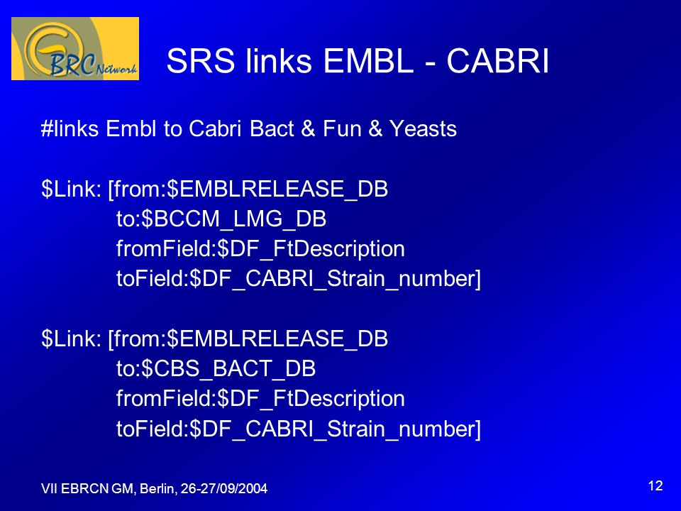 VII EBRCN GM, Berlin, 26-27/09/2004 12 SRS links EMBL - CABRI #links Embl to Cabri Bact & Fun & Yeasts $Link: [from:$EMBLRELEASE_DB to:$BCCM_LMG_DB fromField:$DF_FtDescription toField:$DF_CABRI_Strain_number] $Link: [from:$EMBLRELEASE_DB to:$CBS_BACT_DB fromField:$DF_FtDescription toField:$DF_CABRI_Strain_number]