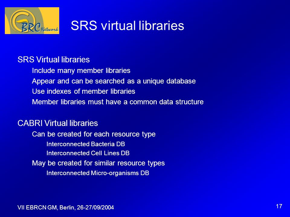 VII EBRCN GM, Berlin, 26-27/09/2004 17 SRS virtual libraries SRS Virtual libraries Include many member libraries Appear and can be searched as a unique database Use indexes of member libraries Member libraries must have a common data structure CABRI Virtual libraries Can be created for each resource type Interconnected Bacteria DB Interconnected Cell Lines DB May be created for similar resource types Interconnected Micro-organisms DB