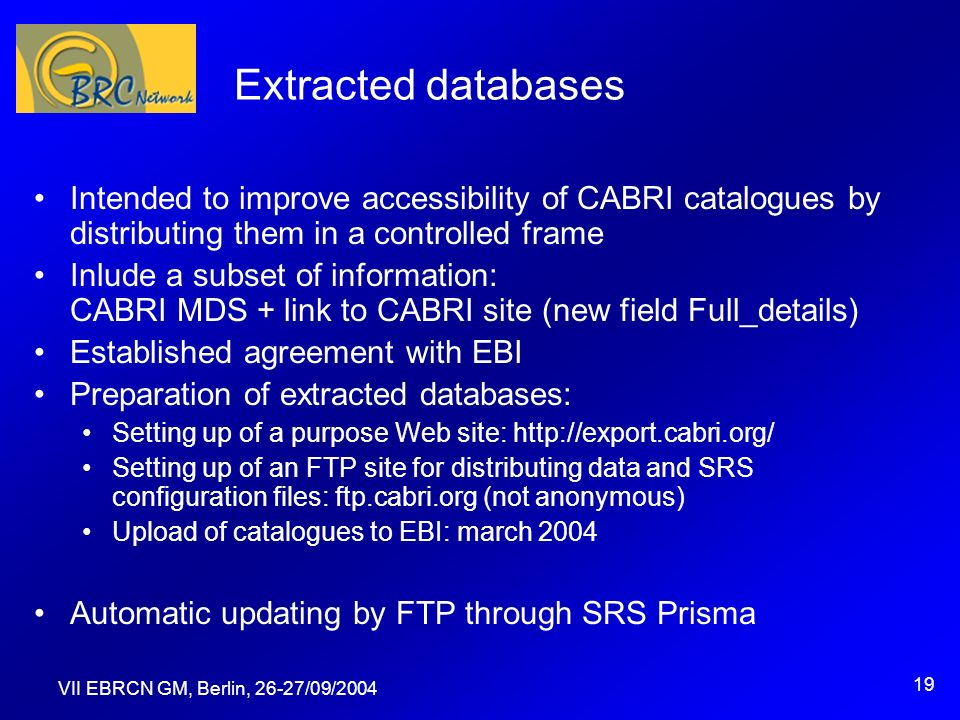 VII EBRCN GM, Berlin, 26-27/09/2004 19 Extracted databases Intended to improve accessibility of CABRI catalogues by distributing them in a controlled frame Inlude a subset of information: CABRI MDS + link to CABRI site (new field Full_details) Established agreement with EBI Preparation of extracted databases: Setting up of a purpose Web site: http://export.cabri.org/ Setting up of an FTP site for distributing data and SRS configuration files: ftp.cabri.org (not anonymous) Upload of catalogues to EBI: march 2004 Automatic updating by FTP through SRS Prisma