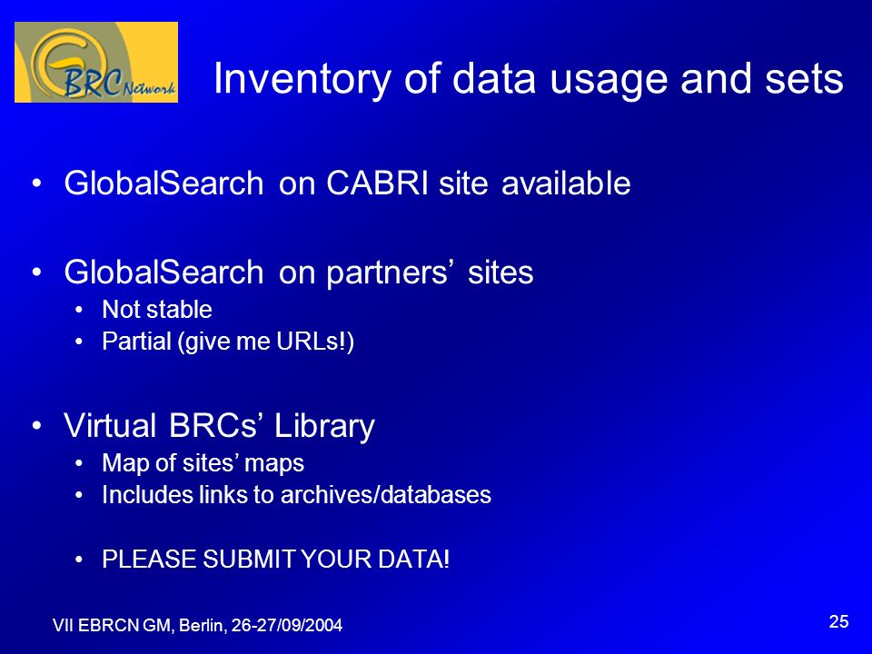 VII EBRCN GM, Berlin, 26-27/09/2004 25 Inventory of data usage and sets GlobalSearch on CABRI site available GlobalSearch on partners sites Not stable Partial (give me URLs!) Virtual BRCs Library Map of sites maps Includes links to archives/databases PLEASE SUBMIT YOUR DATA!