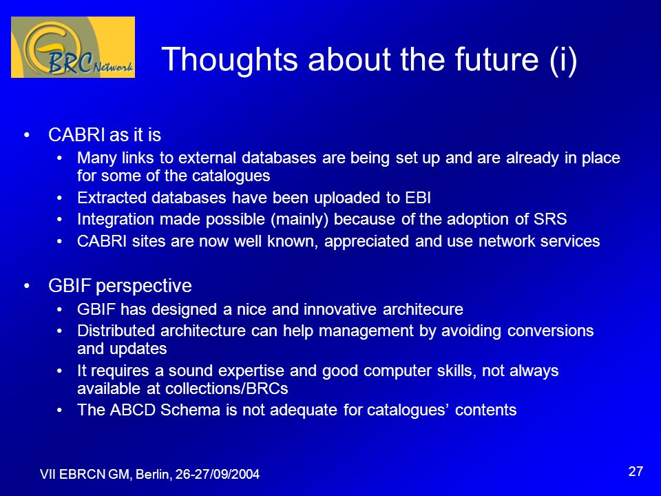 VII EBRCN GM, Berlin, 26-27/09/2004 27 Thoughts about the future (i) CABRI as it is Many links to external databases are being set up and are already in place for some of the catalogues Extracted databases have been uploaded to EBI Integration made possible (mainly) because of the adoption of SRS CABRI sites are now well known, appreciated and use network services GBIF perspective GBIF has designed a nice and innovative architecure Distributed architecture can help management by avoiding conversions and updates It requires a sound expertise and good computer skills, not always available at collections/BRCs The ABCD Schema is not adequate for catalogues contents
