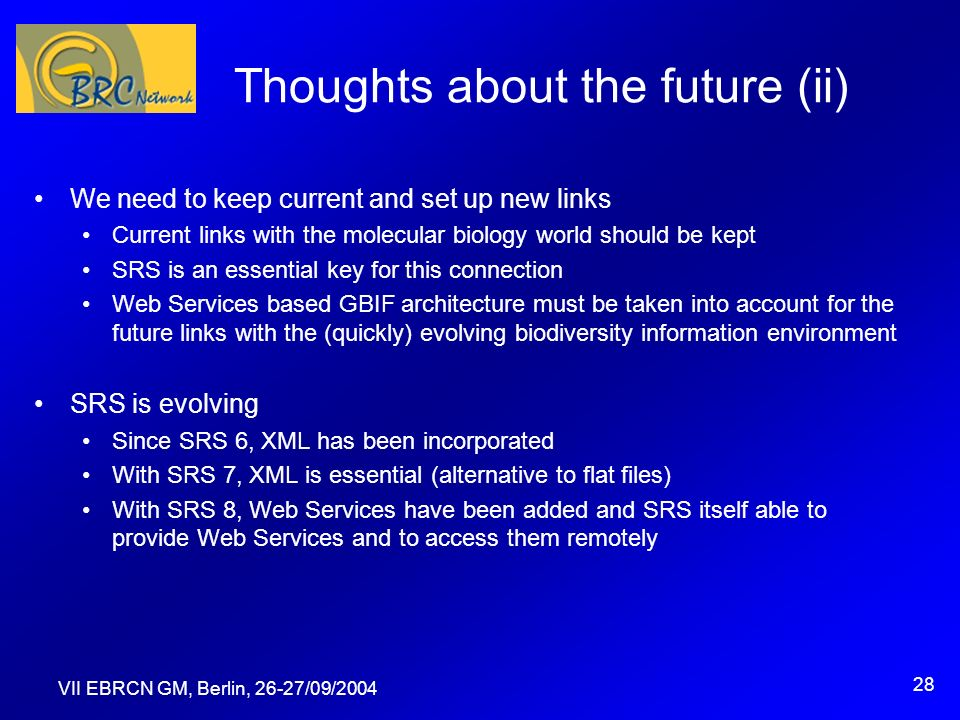 VII EBRCN GM, Berlin, 26-27/09/2004 28 Thoughts about the future (ii) We need to keep current and set up new links Current links with the molecular biology world should be kept SRS is an essential key for this connection Web Services based GBIF architecture must be taken into account for the future links with the (quickly) evolving biodiversity information environment SRS is evolving Since SRS 6, XML has been incorporated With SRS 7, XML is essential (alternative to flat files) With SRS 8, Web Services have been added and SRS itself able to provide Web Services and to access them remotely