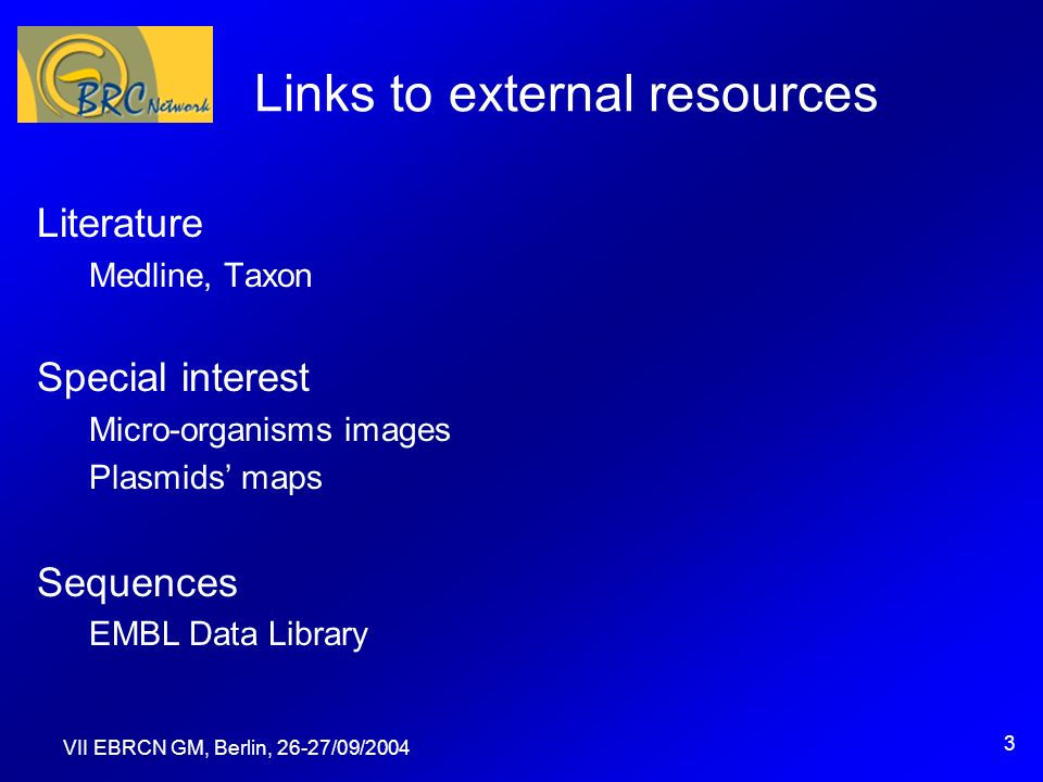 VII EBRCN GM, Berlin, 26-27/09/2004 3 Links to external resources Literature Medline, Taxon Special interest Micro-organisms images Plasmids maps Sequences EMBL Data Library