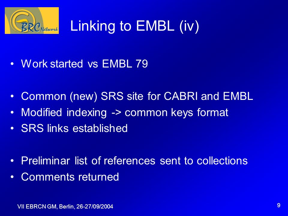 VII EBRCN GM, Berlin, 26-27/09/2004 9 Linking to EMBL (iv) Work started vs EMBL 79 Common (new) SRS site for CABRI and EMBL Modified indexing -> common keys format SRS links established Preliminar list of references sent to collections Comments returned