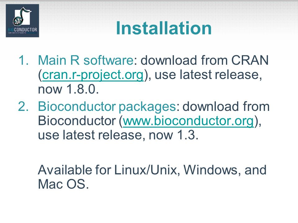 Installation 1.Main R software: download from CRAN (cran.r-project.org), use latest release, now 1.8.0.cran.r-project.org 2.Bioconductor packages: download from Bioconductor (www.bioconductor.org), use latest release, now 1.3.www.bioconductor.org Available for Linux/Unix, Windows, and Mac OS.