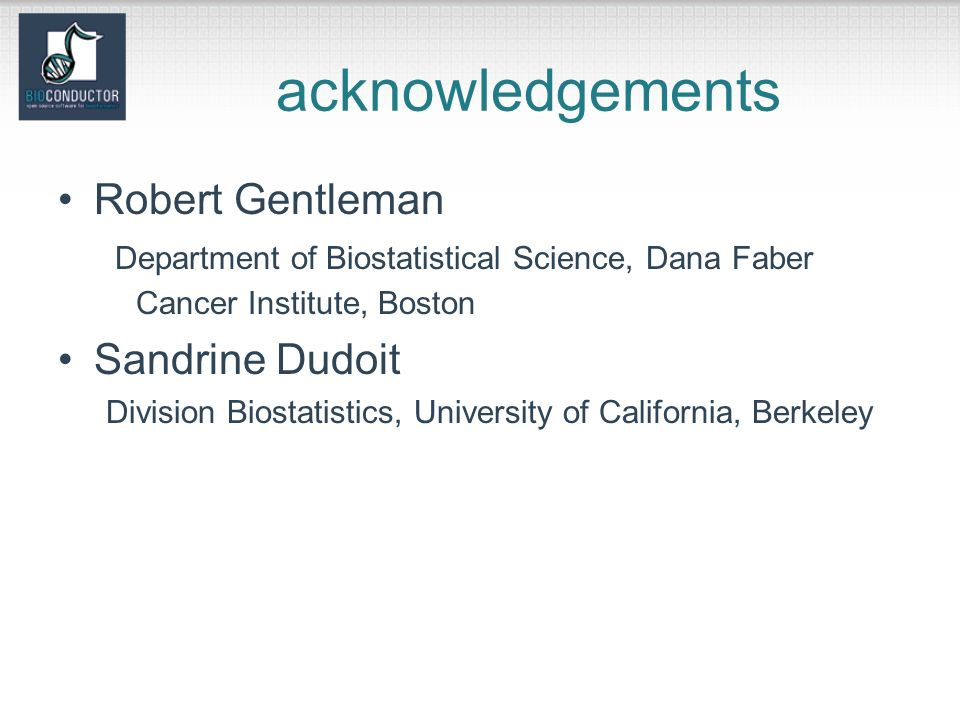 acknowledgements Robert Gentleman Department of Biostatistical Science, Dana Faber Cancer Institute, Boston Sandrine Dudoit Division Biostatistics, University of California, Berkeley
