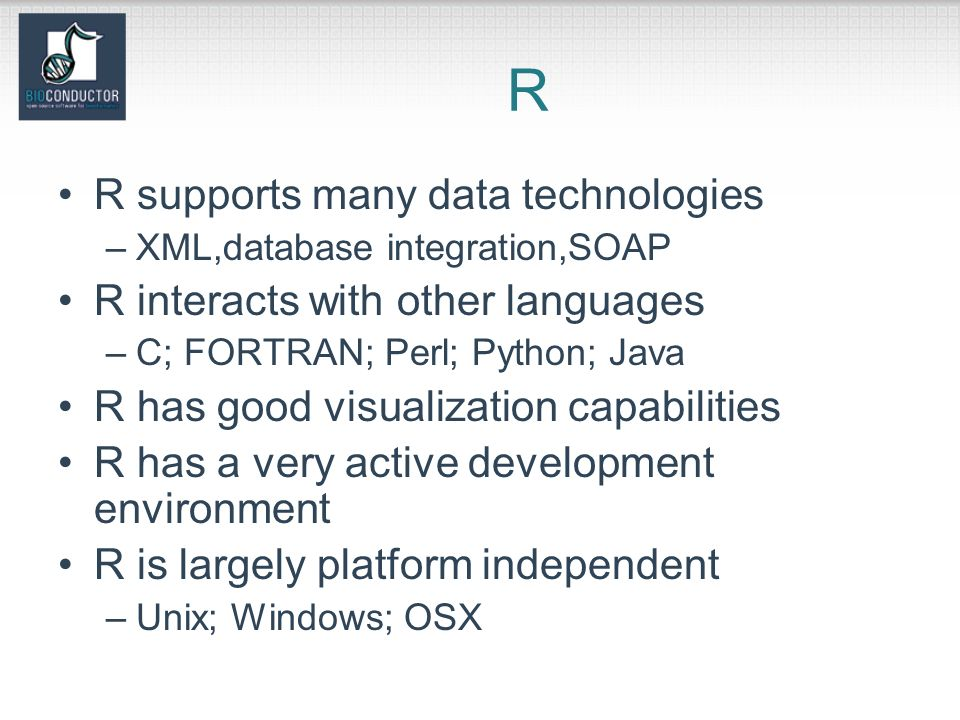 R R supports many data technologies –XML,database integration,SOAP R interacts with other languages –C; FORTRAN; Perl; Python; Java R has good visualization capabilities R has a very active development environment R is largely platform independent –Unix; Windows; OSX