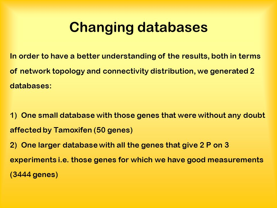 Changing databases In order to have a better understanding of the results, both in terms of network topology and connectivity distribution, we generated 2 databases: 1) One small database with those genes that were without any doubt affected by Tamoxifen (50 genes) 2) One larger database with all the genes that give 2 P on 3 experiments i.e.