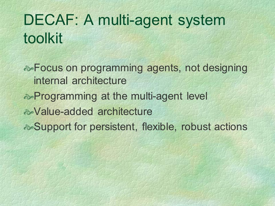 DECAF: A multi-agent system toolkit Focus on programming agents, not designing internal architecture Programming at the multi-agent level Value-added