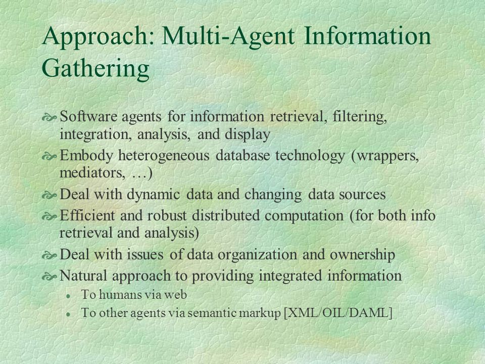 Approach: Multi-Agent Information Gathering Software agents for information retrieval, filtering, integration, analysis, and display Embody heterogene