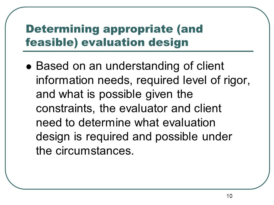 10 Determining appropriate (and feasible) evaluation design Based on an understanding of client information needs, required level of rigor, and what i