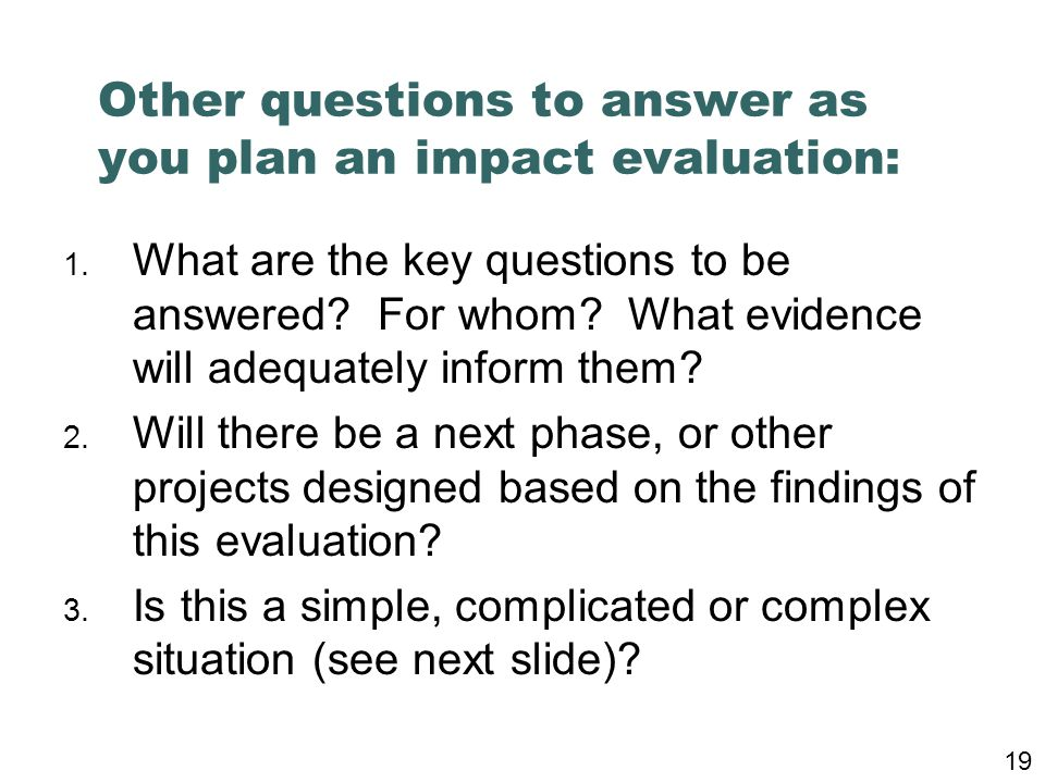 Other questions to answer as you plan an impact evaluation: 1. What are the key questions to be answered? For whom? What evidence will adequately info