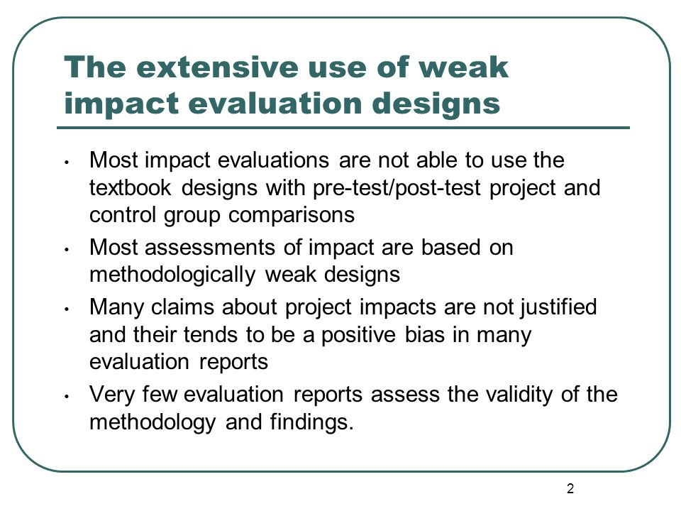 2 The extensive use of weak impact evaluation designs Most impact evaluations are not able to use the textbook designs with pre-test/post-test project