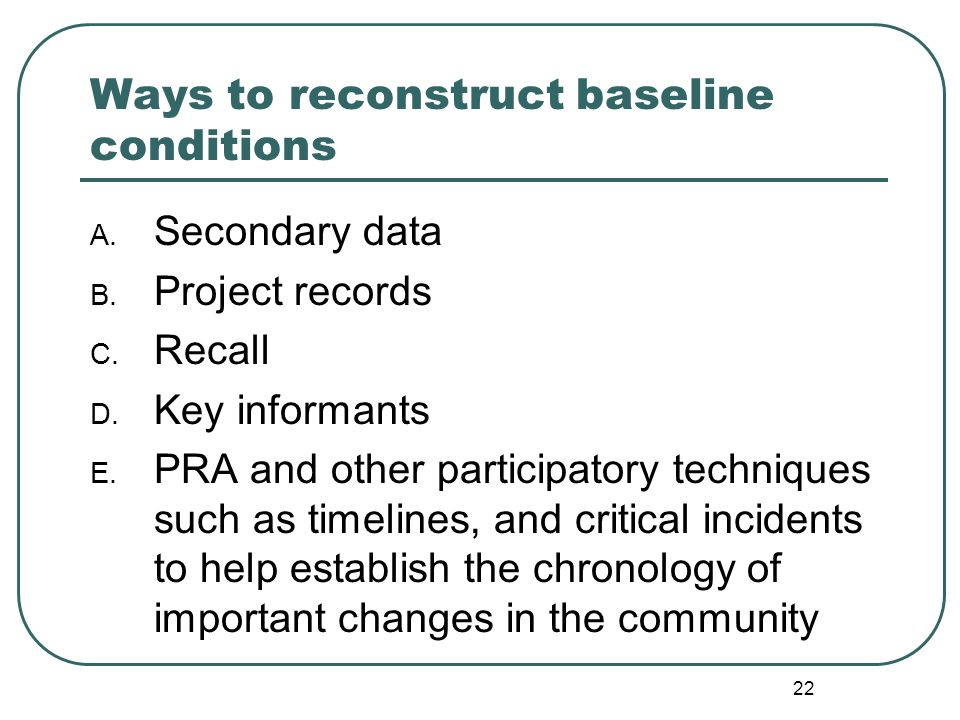 22 Ways to reconstruct baseline conditions A. Secondary data B. Project records C. Recall D. Key informants E. PRA and other participatory techniques