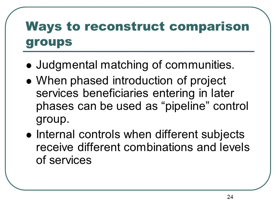 24 Ways to reconstruct comparison groups Judgmental matching of communities. When phased introduction of project services beneficiaries entering in la