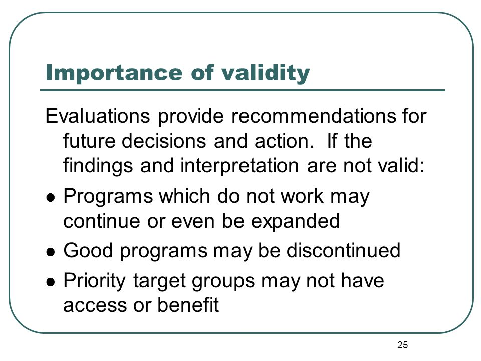 25 Evaluations provide recommendations for future decisions and action. If the findings and interpretation are not valid: Programs which do not work m