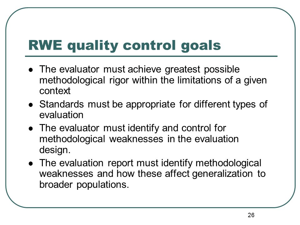 26 RWE quality control goals The evaluator must achieve greatest possible methodological rigor within the limitations of a given context Standards mus