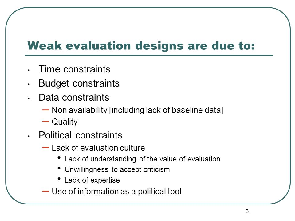 3 Weak evaluation designs are due to: Time constraints Budget constraints Data constraints – Non availability [including lack of baseline data] – Qual