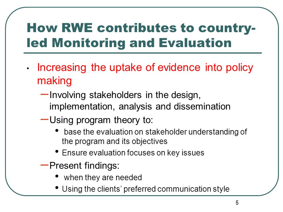 5 How RWE contributes to country- led Monitoring and Evaluation Increasing the uptake of evidence into policy making – Involving stakeholders in the d