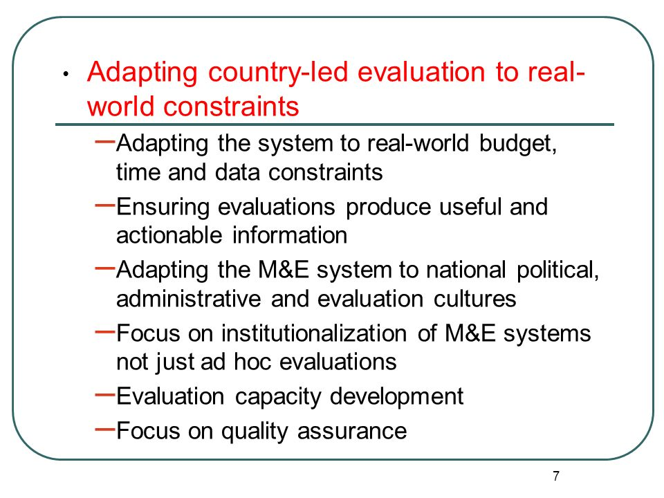 7 Adapting country-led evaluation to real- world constraints – Adapting the system to real-world budget, time and data constraints – Ensuring evaluati