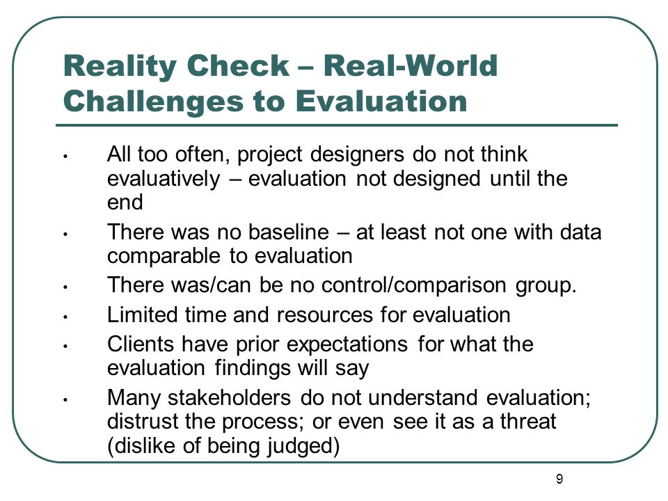 9 Reality Check – Real-World Challenges to Evaluation All too often, project designers do not think evaluatively – evaluation not designed until the e