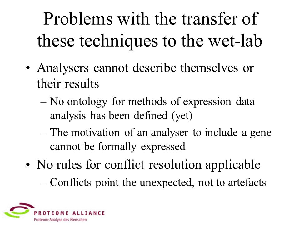 Problems with the transfer of these techniques to the wet-lab Analysers cannot describe themselves or their results –No ontology for methods of expression data analysis has been defined (yet) –The motivation of an analyser to include a gene cannot be formally expressed No rules for conflict resolution applicable –Conflicts point the unexpected, not to artefacts