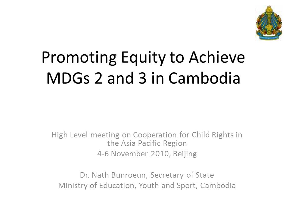 Promoting Equity to Achieve MDGs 2 and 3 in Cambodia High Level meeting on Cooperation for Child Rights in the Asia Pacific Region 4-6 November 2010, Beijing Dr.