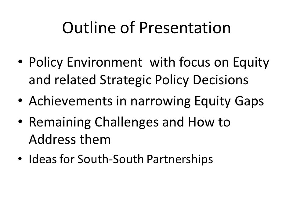 Outline of Presentation Policy Environment with focus on Equity and related Strategic Policy Decisions Achievements in narrowing Equity Gaps Remaining Challenges and How to Address them Ideas for South-South Partnerships